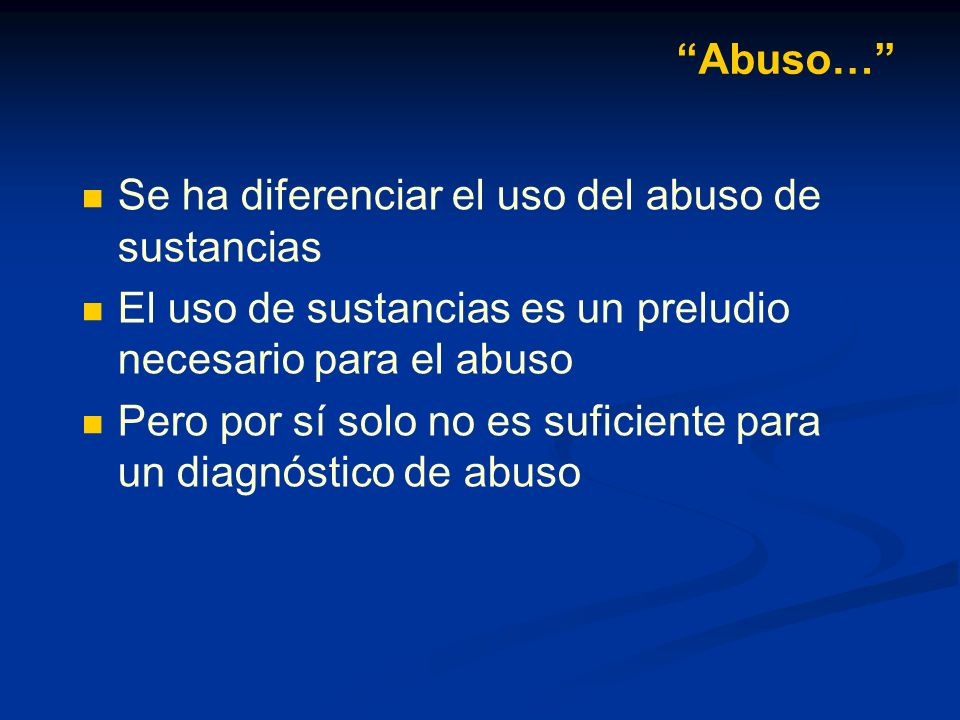 Abuso… Se ha diferenciar el uso del abuso de sustancias. El uso de sustancias es un preludio necesario para el abuso.