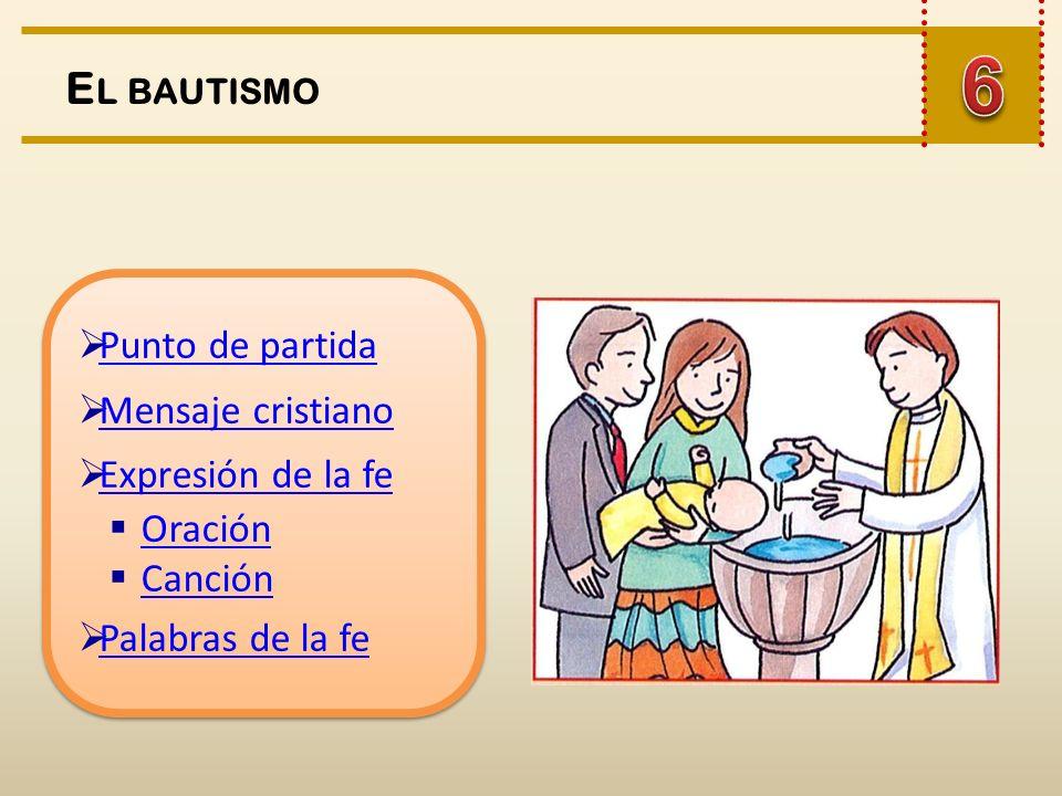 6 El bautismo Punto de partida Mensaje cristiano Expresión de la fe