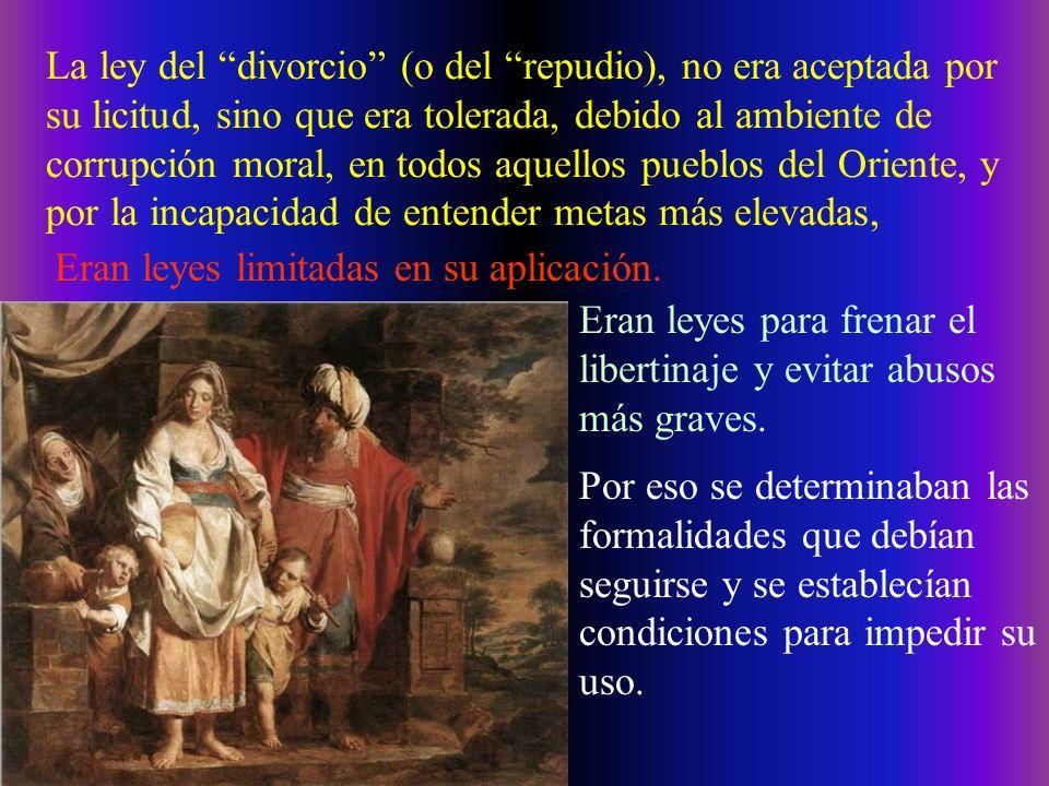 La ley del divorcio (o del repudio), no era aceptada por su licitud, sino que era tolerada, debido al ambiente de corrupción moral, en todos aquellos pueblos del Oriente, y por la incapacidad de entender metas más elevadas,