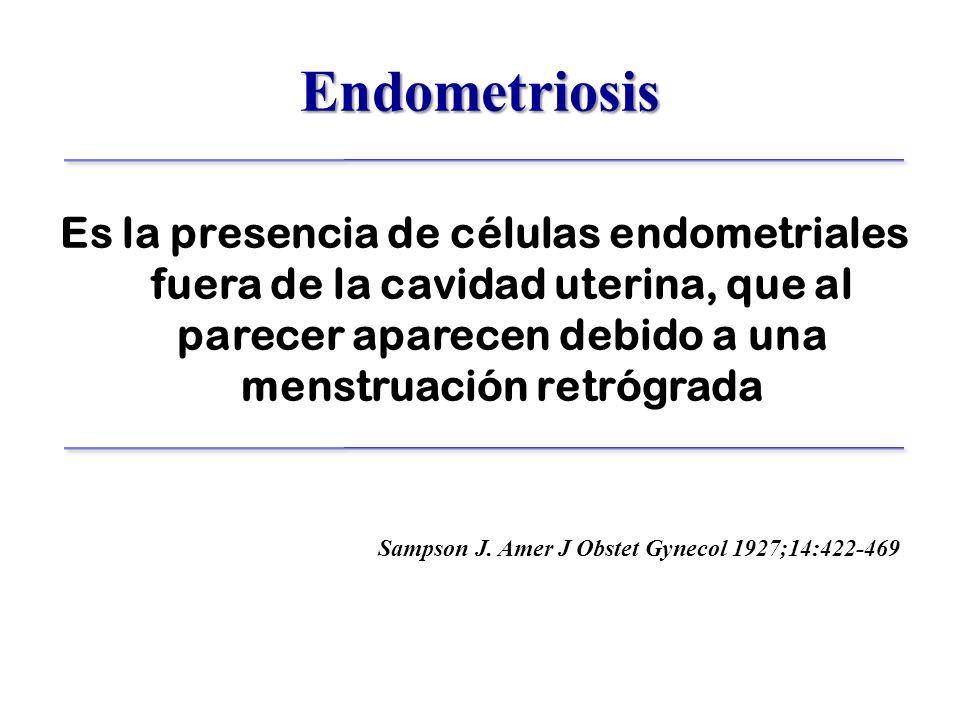 Endometriosis Es la presencia de células endometriales fuera de la cavidad uterina, que al parecer aparecen debido a una menstruación retrógrada.