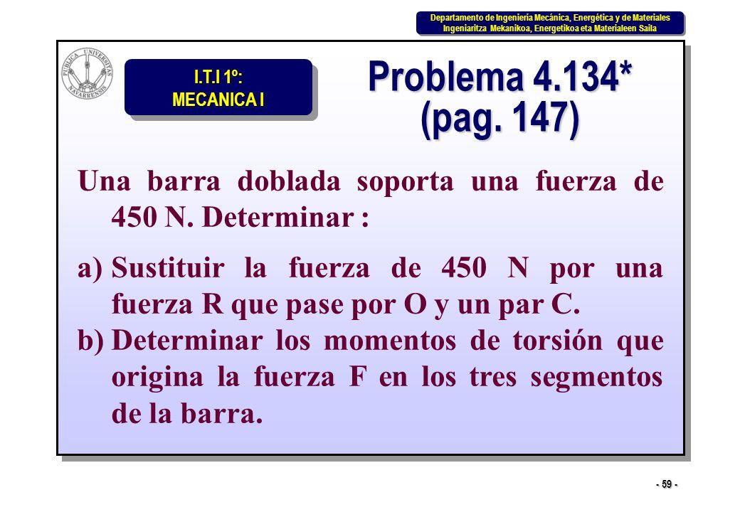 Problema 4.134* (pag. 147) Una barra doblada soporta una fuerza de 450 N. Determinar :