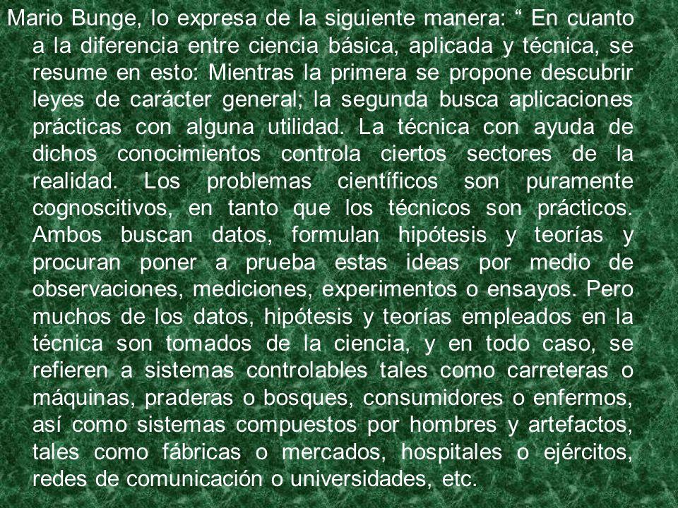 Mario Bunge, lo expresa de la siguiente manera: En cuanto a la diferencia entre ciencia básica, aplicada y técnica, se resume en esto: Mientras la primera se propone descubrir leyes de carácter general; la segunda busca aplicaciones prácticas con alguna utilidad.