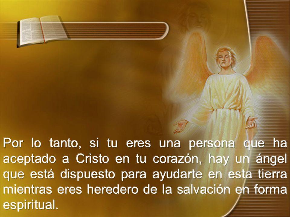 Por lo tanto, si tu eres una persona que ha aceptado a Cristo en tu corazón, hay un ángel que está dispuesto para ayudarte en esta tierra mientras eres heredero de la salvación en forma espiritual.