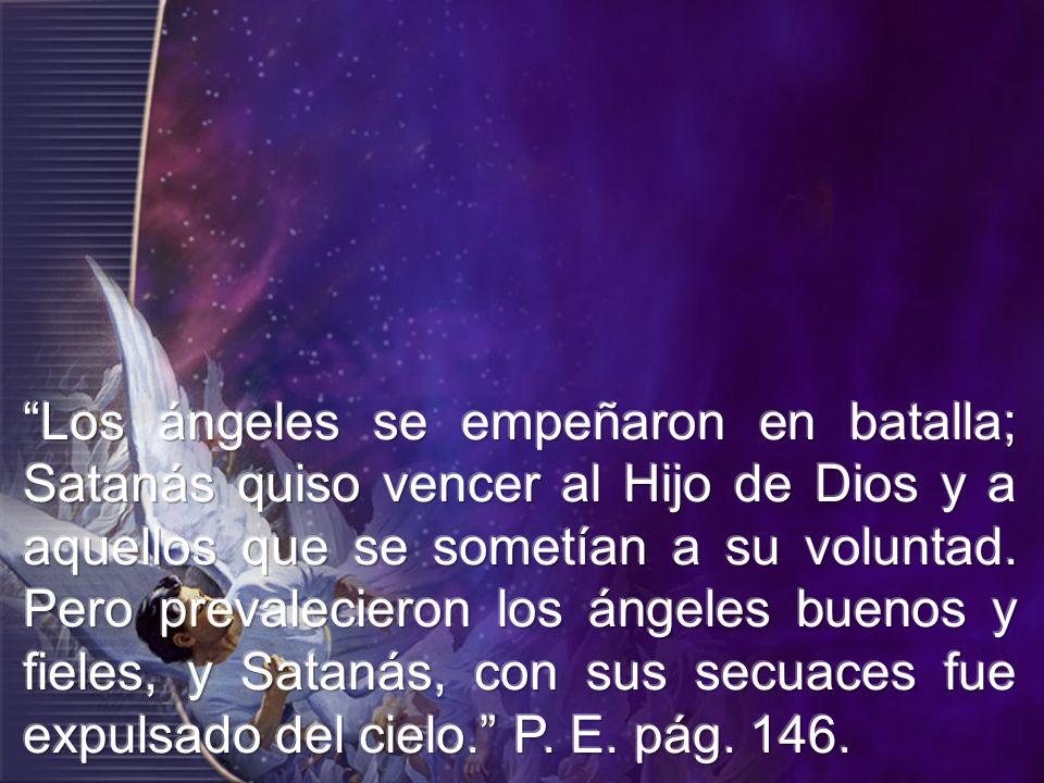 Los ángeles se empeñaron en batalla; Satanás quiso vencer al Hijo de Dios y a aquellos que se sometían a su voluntad.