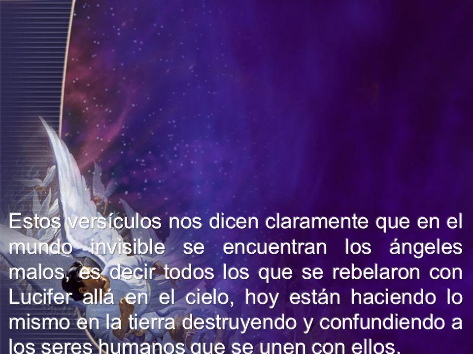 Estos versículos nos dicen claramente que en el mundo invisible se encuentran los ángeles malos, es decir todos los que se rebelaron con Lucifer allá en el cielo, hoy están haciendo lo mismo en la tierra destruyendo y confundiendo a los seres humanos que se unen con ellos.