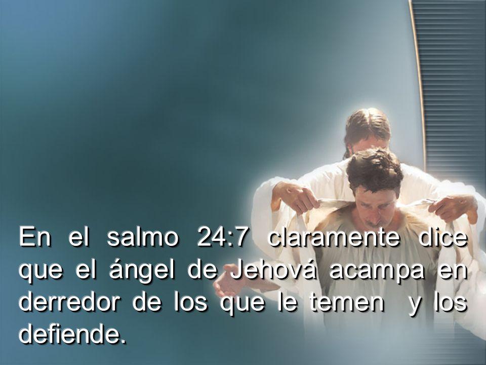 En el salmo 24:7 claramente dice que el ángel de Jehová acampa en derredor de los que le temen y los defiende.