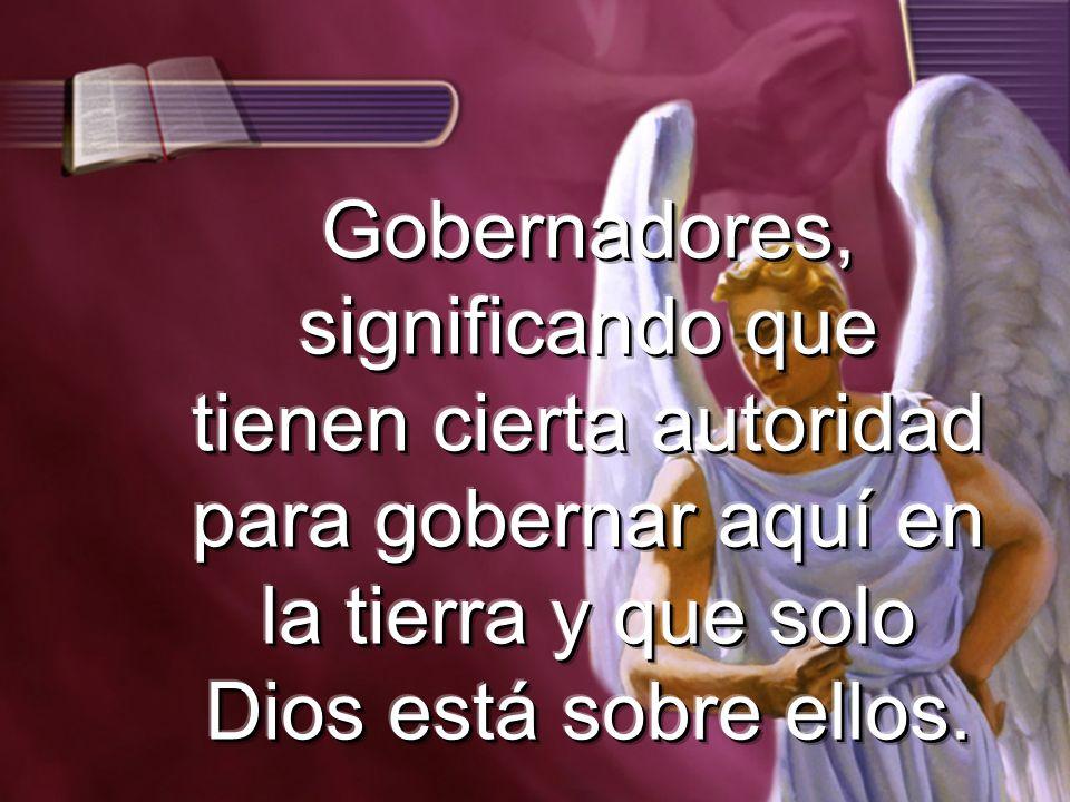 Gobernadores, significando que tienen cierta autoridad para gobernar aquí en la tierra y que solo Dios está sobre ellos.