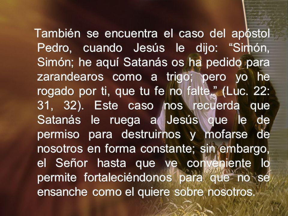 También se encuentra el caso del apóstol Pedro, cuando Jesús le dijo: Simón, Simón; he aquí Satanás os ha pedido para zarandearos como a trigo; pero yo he rogado por ti, que tu fe no falte. (Luc.