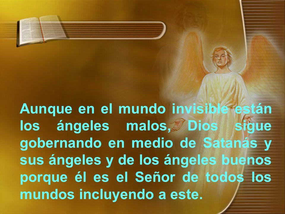 Aunque en el mundo invisible están los ángeles malos, Dios sigue gobernando en medio de Satanás y sus ángeles y de los ángeles buenos porque él es el Señor de todos los mundos incluyendo a este.