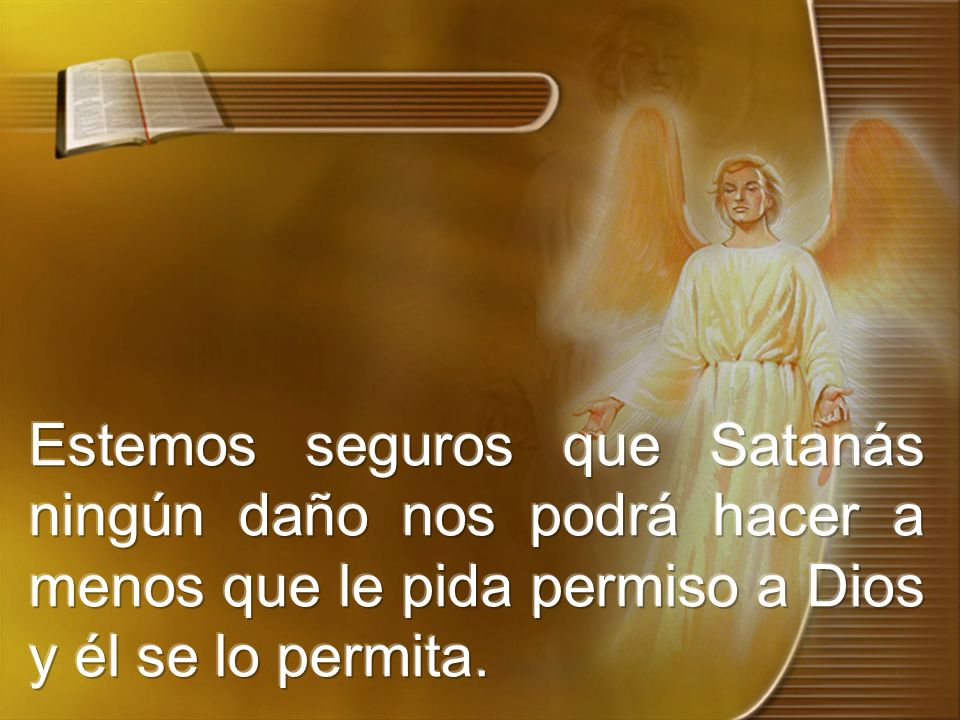 Estemos seguros que Satanás ningún daño nos podrá hacer a menos que le pida permiso a Dios y él se lo permita.
