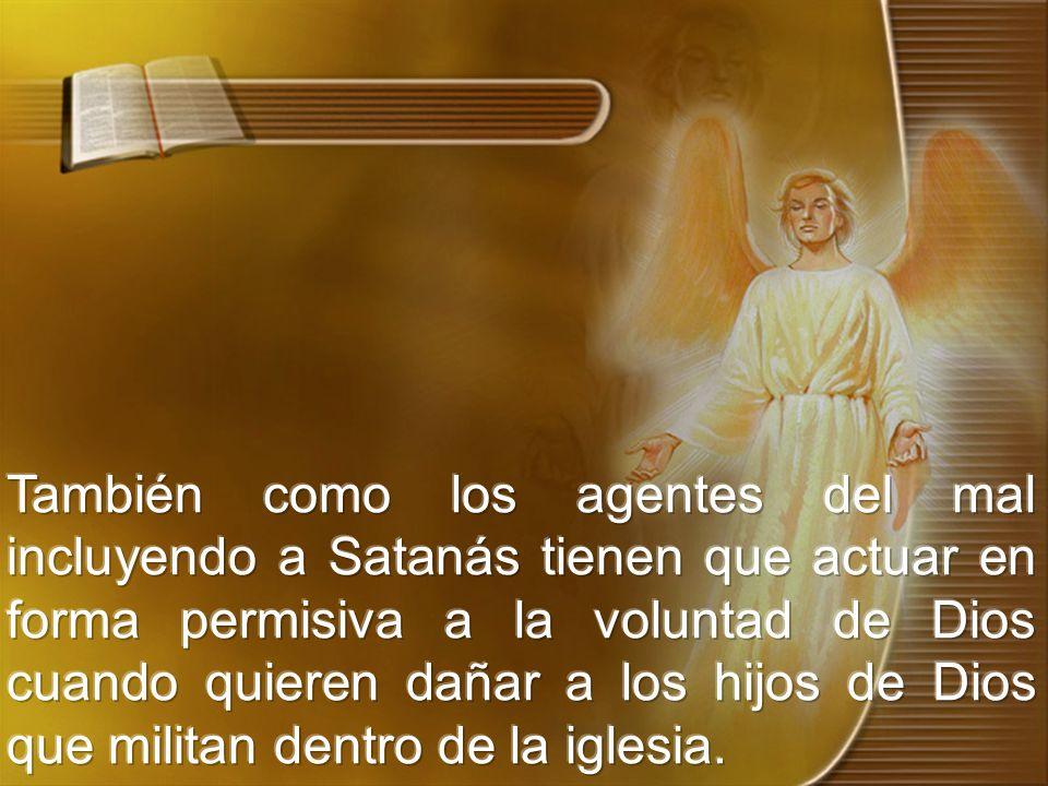 También como los agentes del mal incluyendo a Satanás tienen que actuar en forma permisiva a la voluntad de Dios cuando quieren dañar a los hijos de Dios que militan dentro de la iglesia.