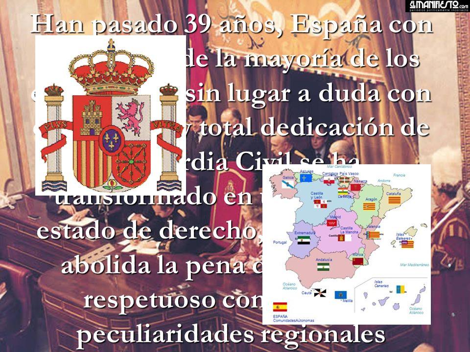 Han pasado 39 años, España con el esfuerzo de la mayoría de los españoles, y sin lugar a duda con el sacrificio y total dedicación de la Guardia Civil,se ha transformado en un moderno estado de derecho, en el que fue abolida la pena de muerte, y respetuoso con todas las peculiaridades regionales