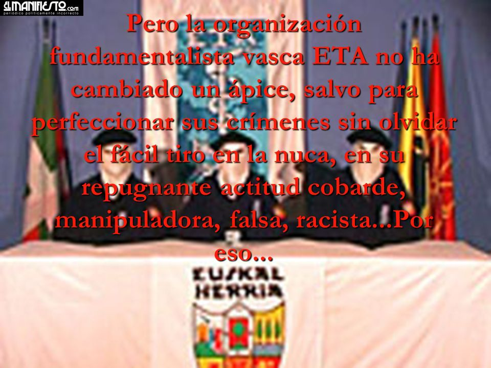 Pero la organización fundamentalista vasca ETA no ha cambiado un ápice, salvo para perfeccionar sus crímenes sin olvidar el fácil tiro en la nuca, en su repugnante actitud cobarde, manipuladora, falsa, racista...Por eso...