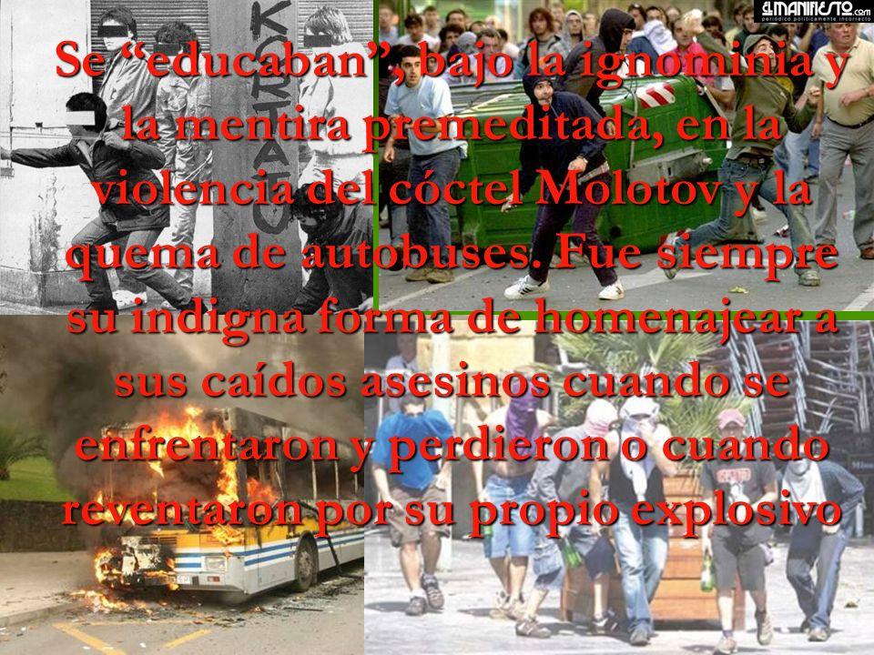 Se educaban , bajo la ignominia y la mentira premeditada, en la violencia del cóctel Molotov y la quema de autobuses.