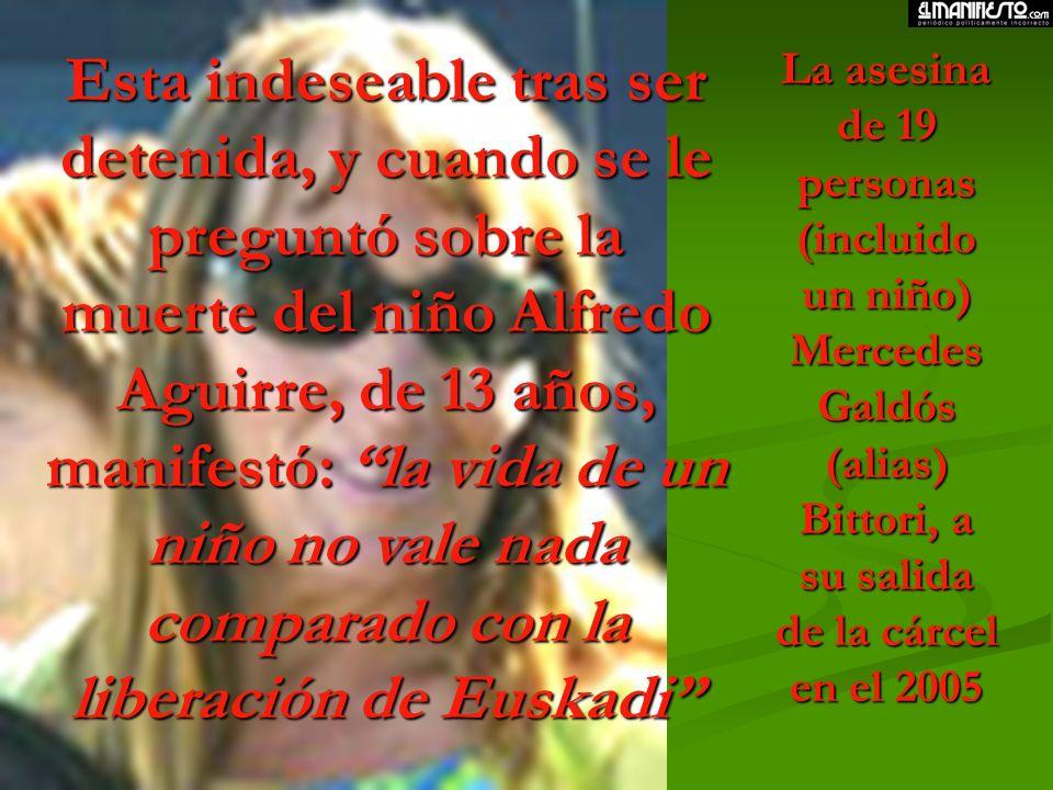 Esta indeseable tras ser detenida, y cuando se le preguntó sobre la muerte del niño Alfredo Aguirre, de 13 años, manifestó: la vida de un niño no vale nada comparado con la liberación de Euskadi