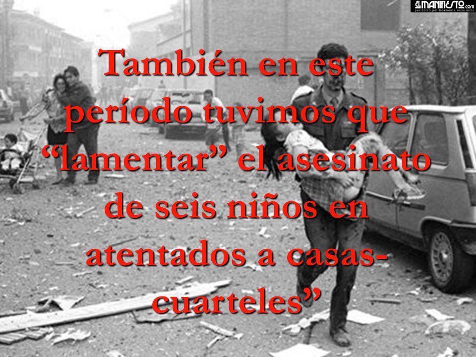 También en este período tuvimos que lamentar el asesinato de seis niños en atentados a casas-cuarteles