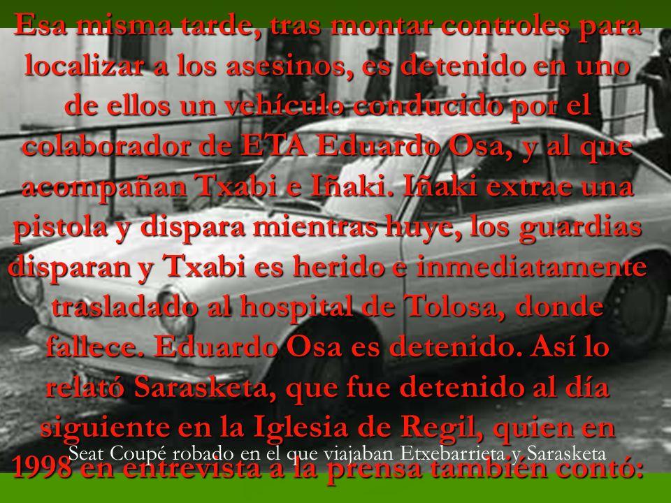 Esa misma tarde, tras montar controles para localizar a los asesinos, es detenido en uno de ellos un vehículo conducido por el colaborador de ETA Eduardo Osa, y al que acompañan Txabi e Iñaki. Iñaki extrae una pistola y dispara mientras huye, los guardias disparan y Txabi es herido e inmediatamente trasladado al hospital de Tolosa, donde fallece. Eduardo Osa es detenido. Así lo relató Sarasketa, que fue detenido al día siguiente en la Iglesia de Regil, quien en 1998 en entrevista a la prensa también contó: