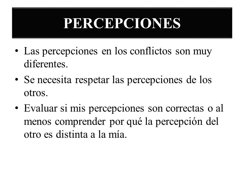 PERCEPCIONES Las percepciones en los conflictos son muy diferentes.