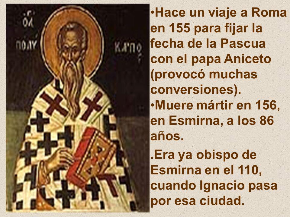 Hace un viaje a Roma en 155 para fijar la fecha de la Pascua con el papa Aniceto (provocó muchas conversiones).