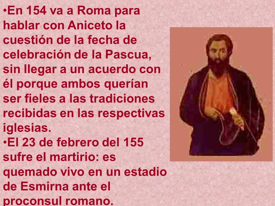 En 154 va a Roma para hablar con Aniceto la cuestión de la fecha de celebración de la Pascua, sin llegar a un acuerdo con él porque ambos querían ser fieles a las tradiciones recibidas en las respectivas iglesias.