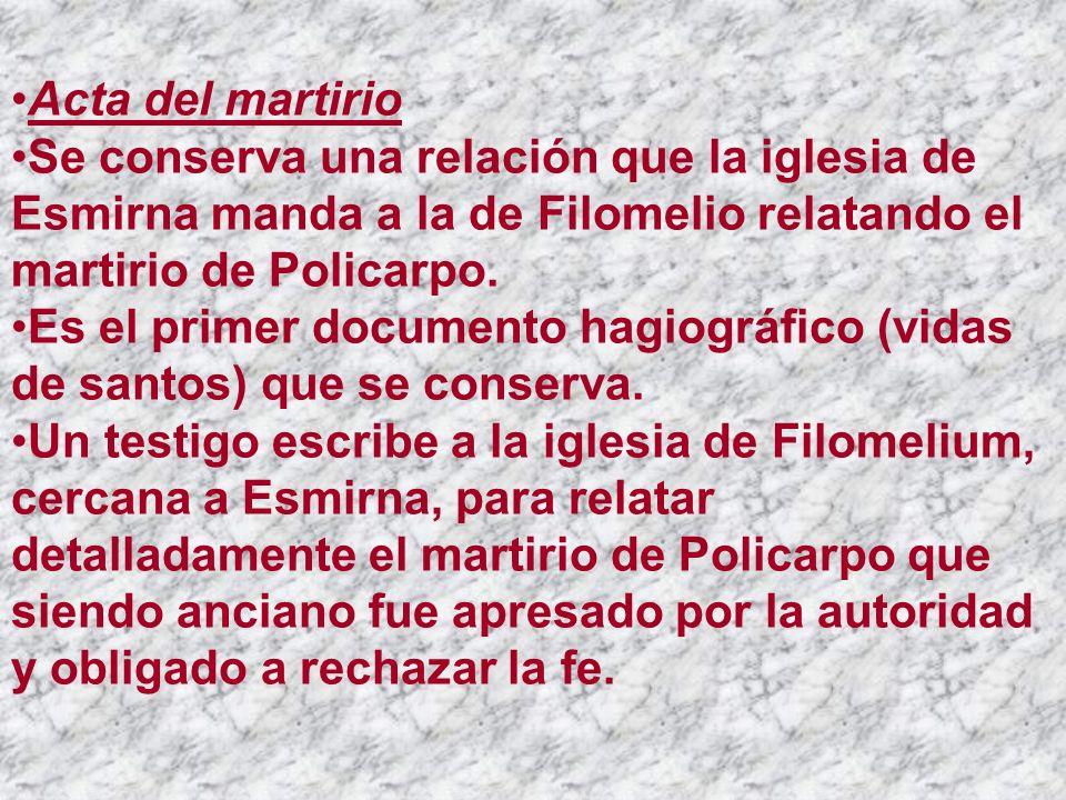 Acta del martirio Se conserva una relación que la iglesia de Esmirna manda a la de Filomelio relatando el martirio de Policarpo.