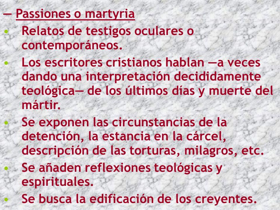 — Passiones o martyria Relatos de testigos oculares o contemporáneos.