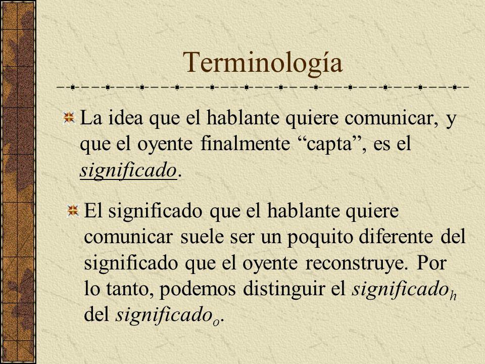 Terminología La idea que el hablante quiere comunicar, y que el oyente finalmente capta , es el significado.