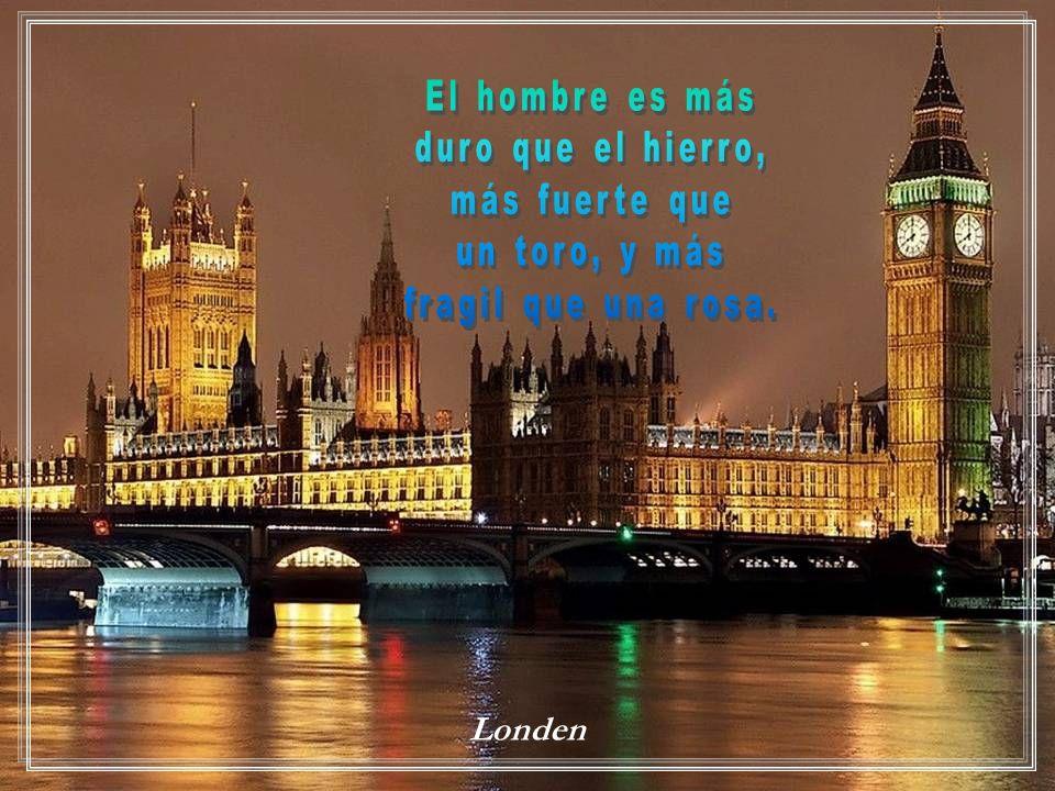 El hombre es más duro que el hierro, más fuerte que un toro, y más fragil que una rosa. Londen