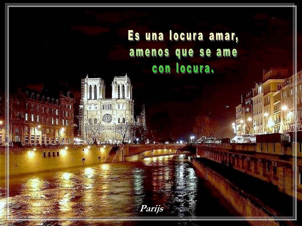 Es una locura amar, amenos que se ame con locura. Parijs