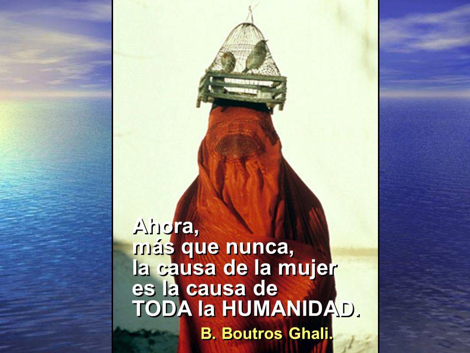 Ahora, más que nunca, la causa de la mujer es la causa de TODA la HUMANIDAD. B. Boutros Ghali.