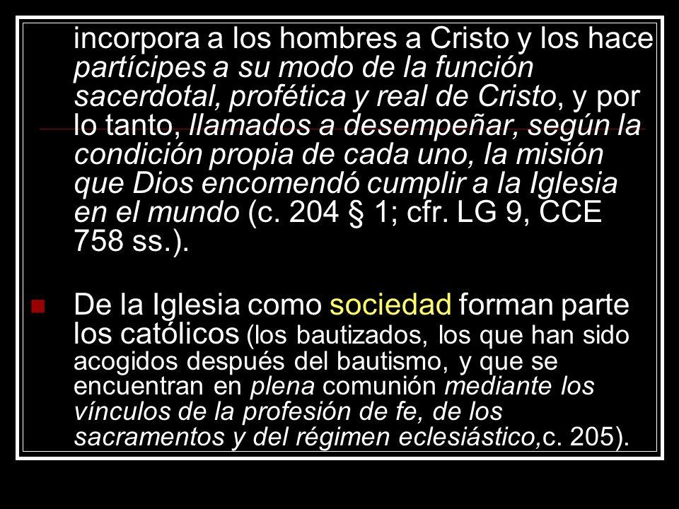 incorpora a los hombres a Cristo y los hace partícipes a su modo de la función sacerdotal, profética y real de Cristo, y por lo tanto, llamados a desempeñar, según la condición propia de cada uno, la misión que Dios encomendó cumplir a la Iglesia en el mundo (c. 204 § 1; cfr. LG 9, CCE 758 ss.).
