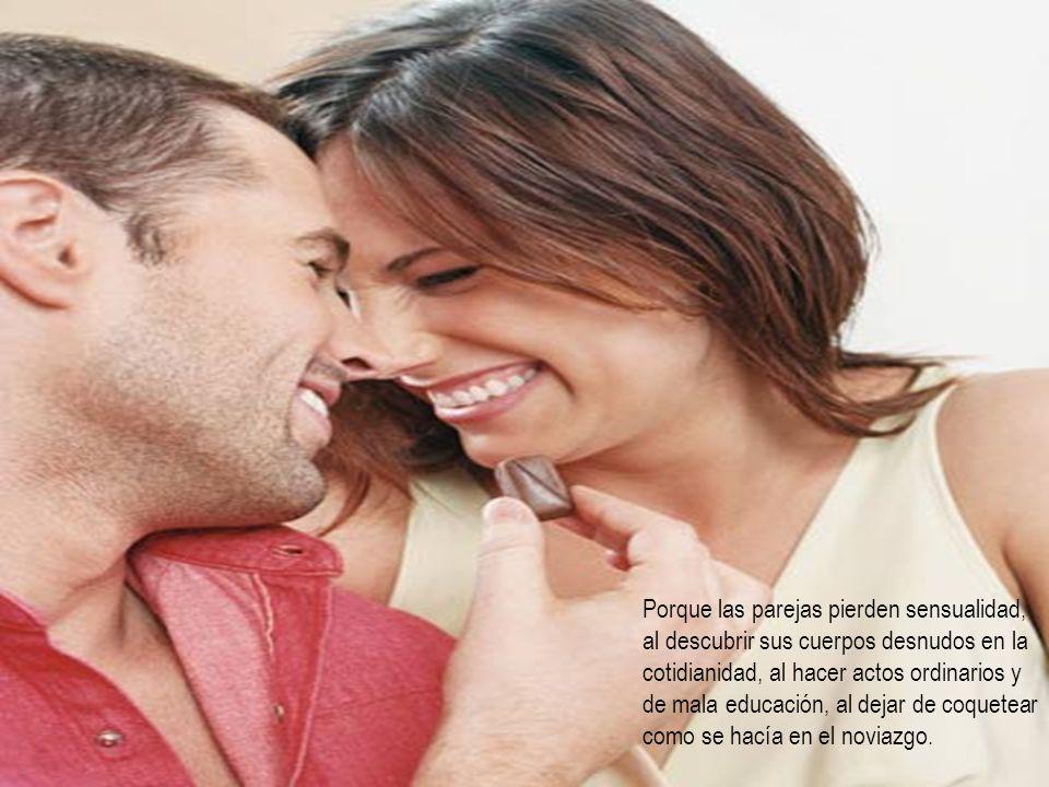 Porque las parejas pierden sensualidad, al descubrir sus cuerpos desnudos en la cotidianidad, al hacer actos ordinarios y de mala educación, al dejar de coquetear como se hacía en el noviazgo.