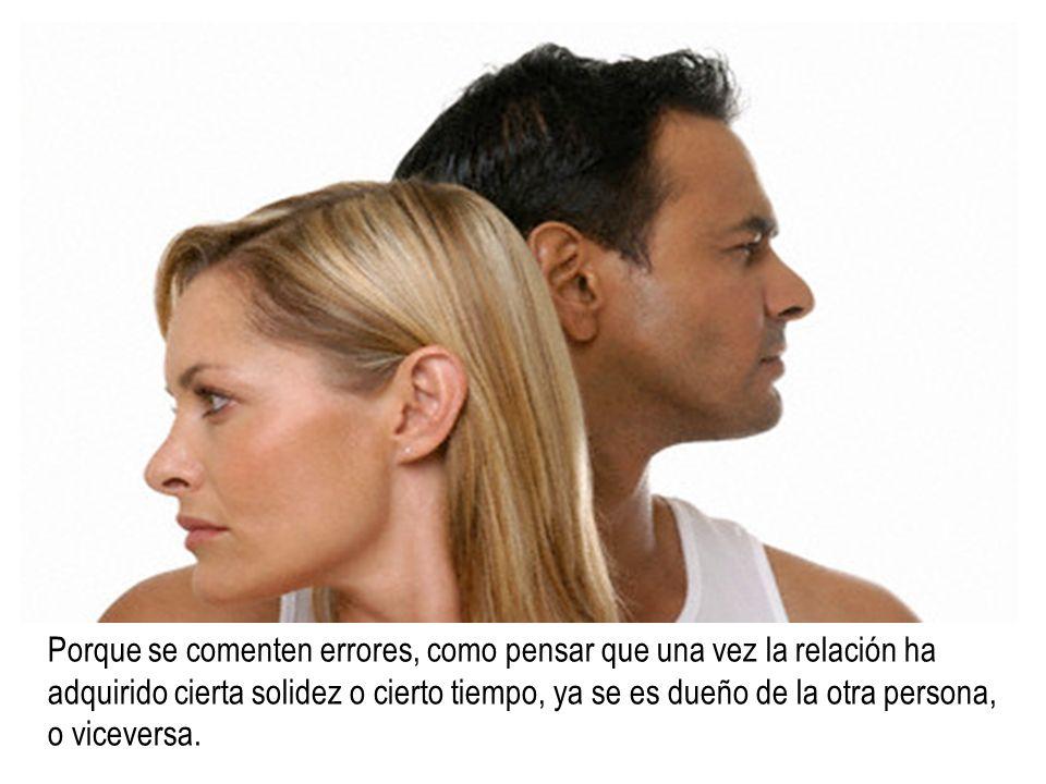 Porque se comenten errores, como pensar que una vez la relación ha adquirido cierta solidez o cierto tiempo, ya se es dueño de la otra persona, o viceversa.
