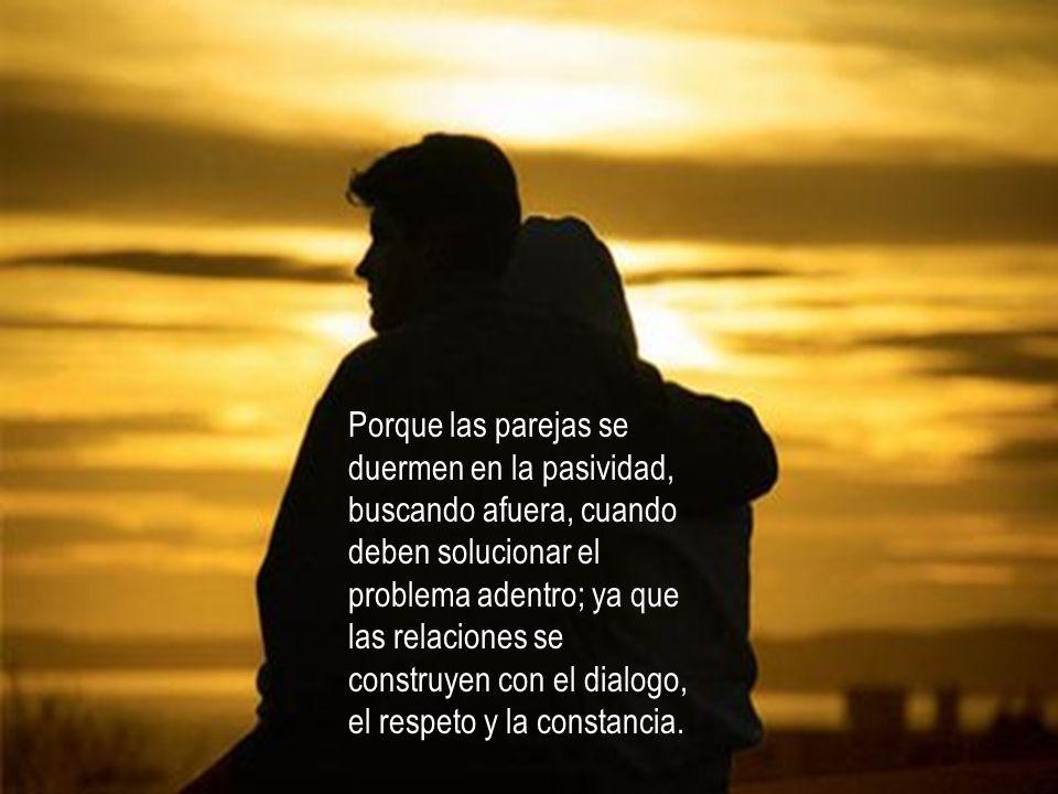Porque las parejas se duermen en la pasividad, buscando afuera, cuando deben solucionar el problema adentro; ya que las relaciones se construyen con el dialogo, el respeto y la constancia.