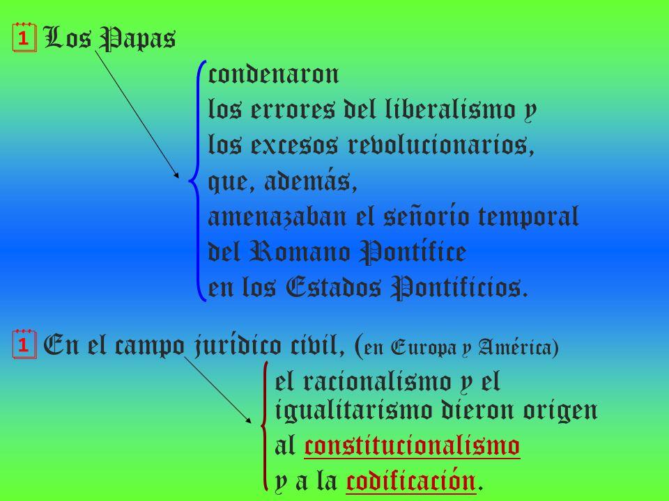 Los Papas condenaron. los errores del liberalismo y. los excesos revolucionarios, que, además, amenazaban el señorío temporal.