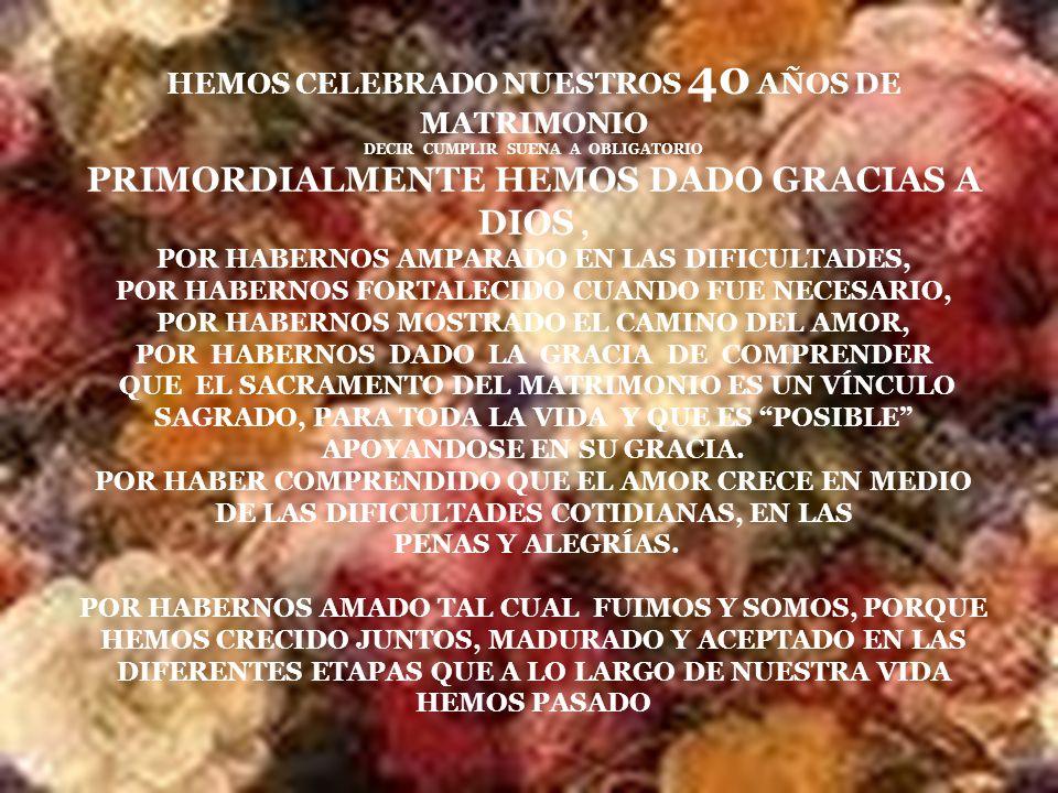 HEMOS CELEBRADO NUESTROS 40 AÑOS DE MATRIMONIO DECIR CUMPLIR SUENA A OBLIGATORIO PRIMORDIALMENTE HEMOS DADO GRACIAS A DIOS , POR HABERNOS AMPARADO EN LAS DIFICULTADES, POR HABERNOS FORTALECIDO CUANDO FUE NECESARIO, POR HABERNOS MOSTRADO EL CAMINO DEL AMOR, POR HABERNOS DADO LA GRACIA DE COMPRENDER QUE EL SACRAMENTO DEL MATRIMONIO ES UN VÍNCULO SAGRADO, PARA TODA LA VIDA Y QUE ES POSIBLE APOYANDOSE EN SU GRACIA.
