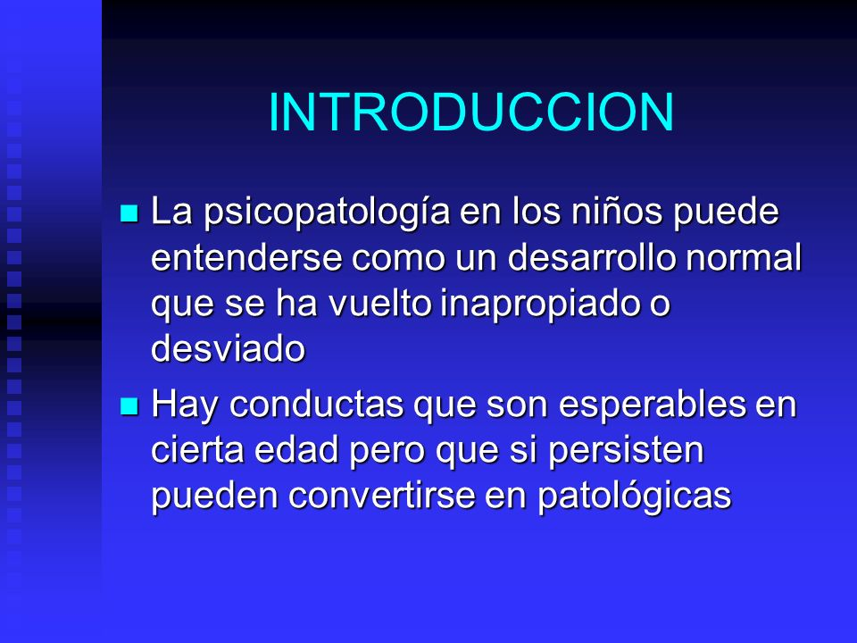 INTRODUCCION La psicopatología en los niños puede entenderse como un desarrollo normal que se ha vuelto inapropiado o desviado.