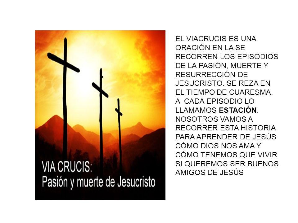 EL VIACRUCIS ES UNA ORACIÓN EN LA SE RECORREN LOS EPISODIOS DE LA PASIÓN, MUERTE Y RESURRECCIÓN DE JESUCRISTO. SE REZA EN EL TIEMPO DE CUARESMA.