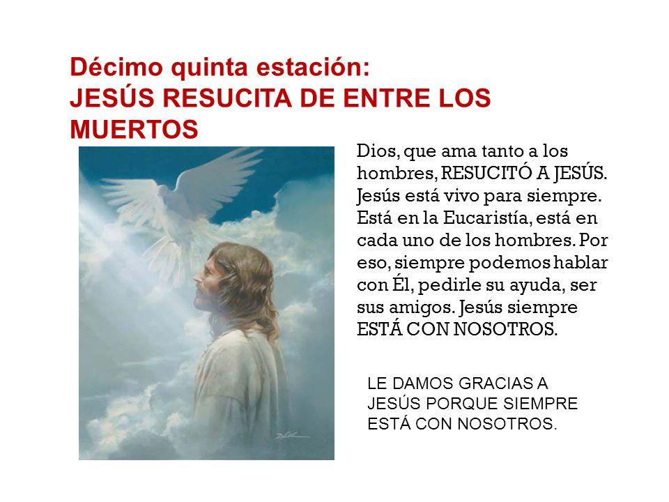 Décimo quinta estación: JESÚS RESUCITA DE ENTRE LOS MUERTOS