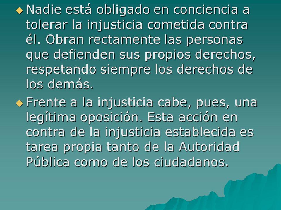 Nadie está obligado en conciencia a tolerar la injusticia cometida contra él. Obran rectamente las personas que defienden sus propios derechos, respetando siempre los derechos de los demás.
