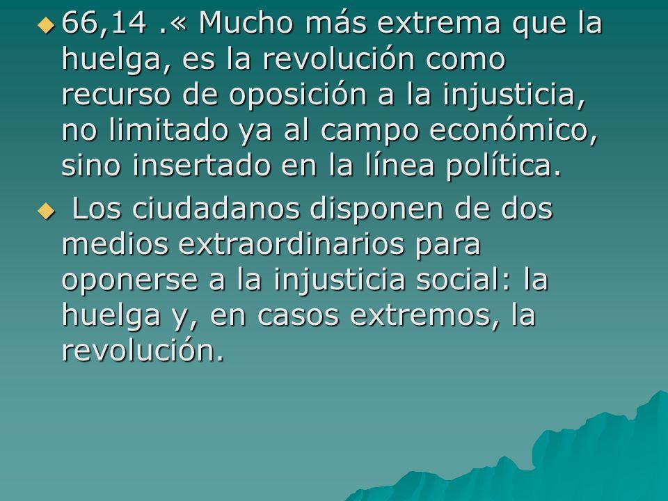 66,14 .« Mucho más extrema que la huelga, es la revolución como recurso de oposición a la injusticia, no limitado ya al campo económico, sino insertado en la línea política.