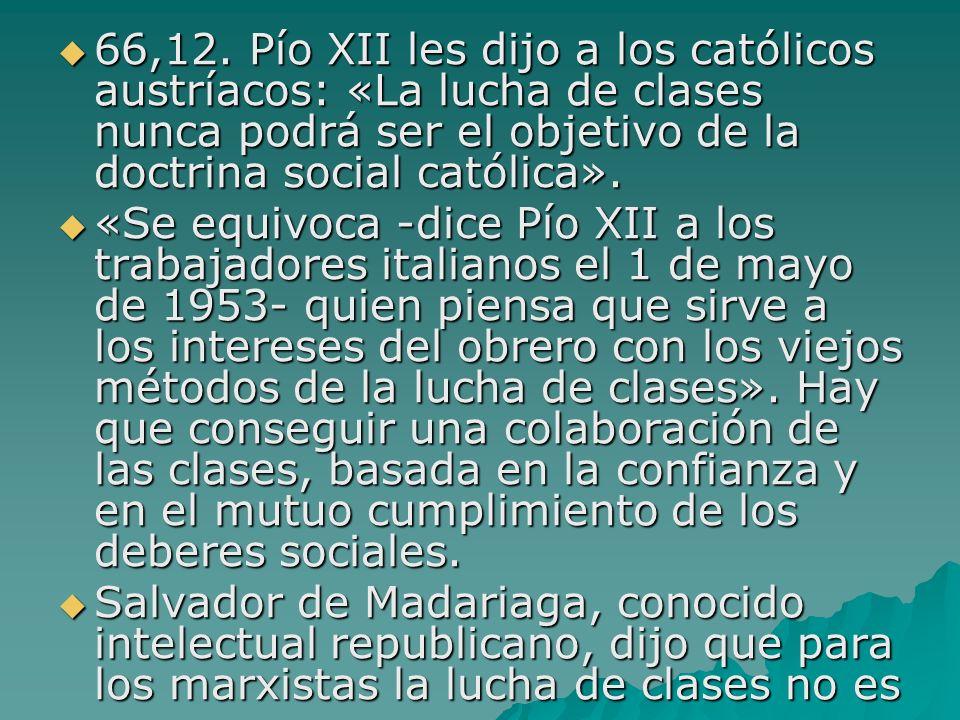 66,12. Pío XII les dijo a los católicos austríacos: «La lucha de clases nunca podrá ser el objetivo de la doctrina social católica».