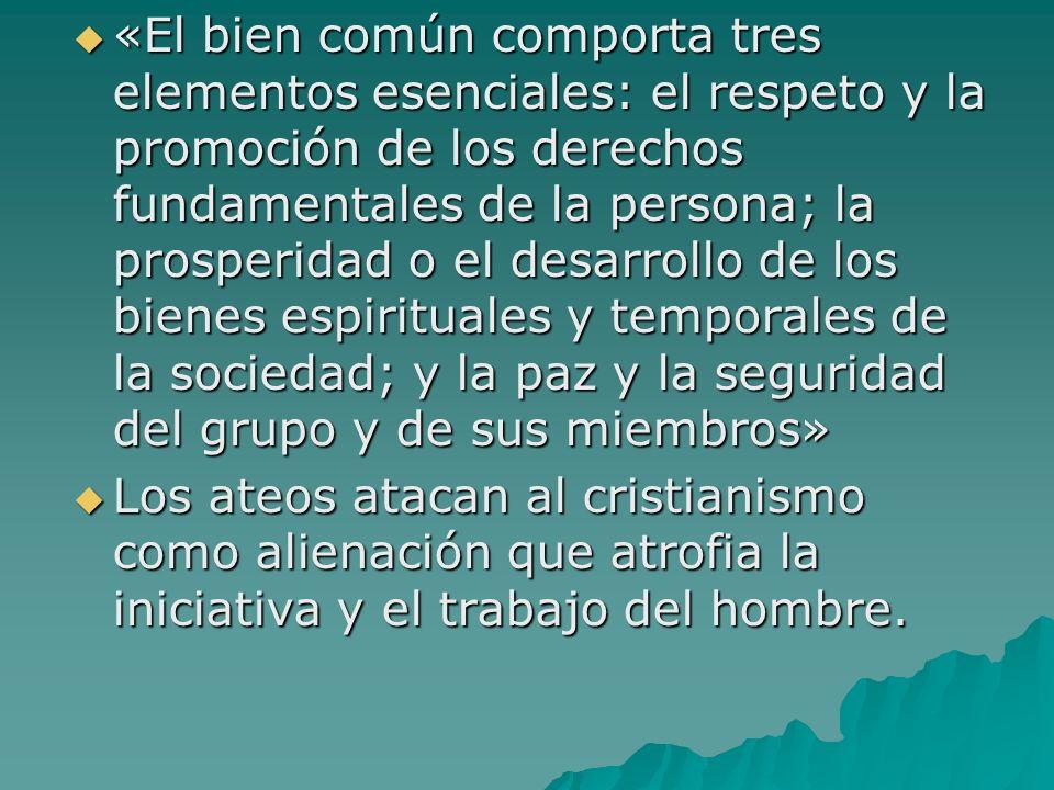 «El bien común comporta tres elementos esenciales: el respeto y la promoción de los derechos fundamentales de la persona; la prosperidad o el desarrollo de los bienes espirituales y temporales de la sociedad; y la paz y la seguridad del grupo y de sus miembros»