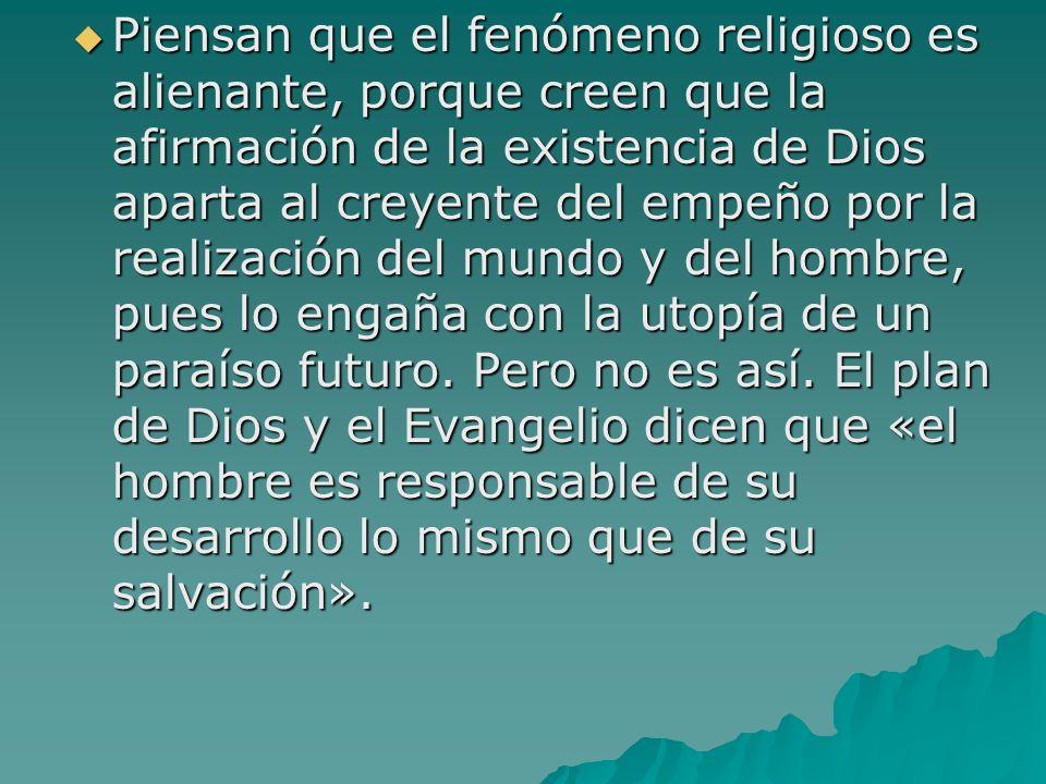 Piensan que el fenómeno religioso es alienante, porque creen que la afirmación de la existencia de Dios aparta al creyente del empeño por la realización del mundo y del hombre, pues lo engaña con la utopía de un paraíso futuro.