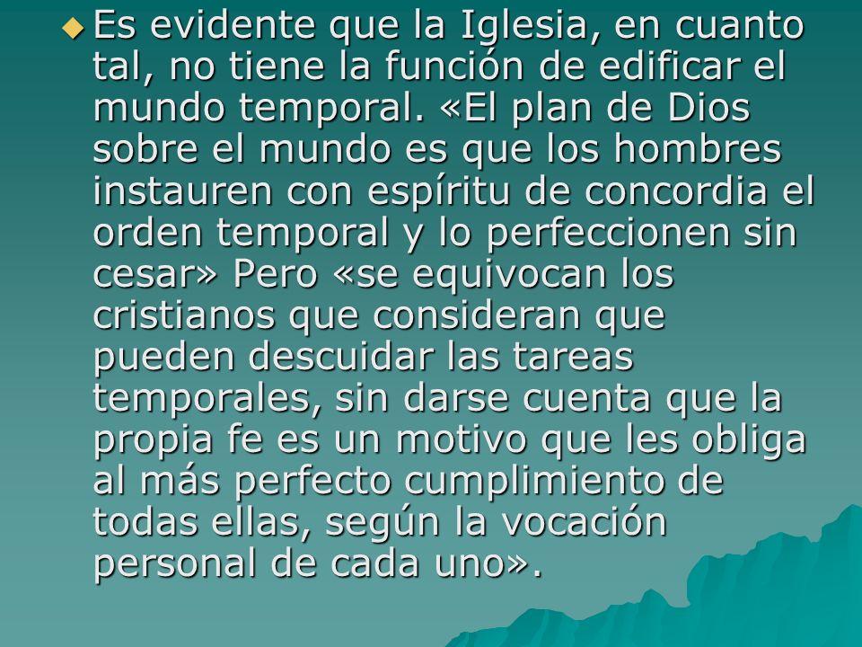 Es evidente que la Iglesia, en cuanto tal, no tiene la función de edificar el mundo temporal.