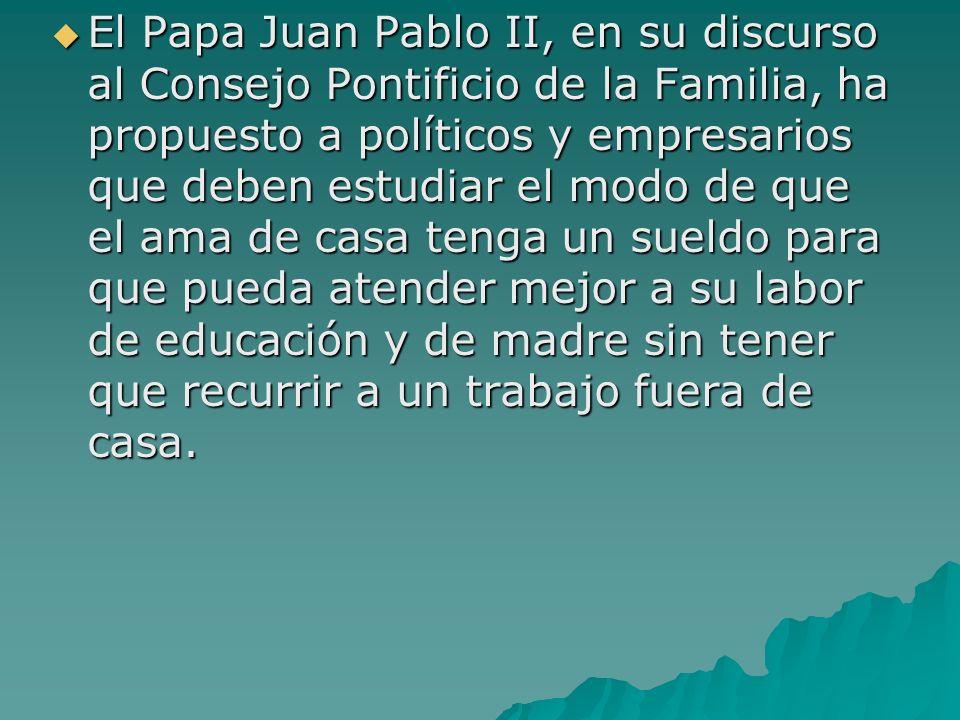 El Papa Juan Pablo II, en su discurso al Consejo Pontificio de la Familia, ha propuesto a políticos y empresarios que deben estudiar el modo de que el ama de casa tenga un sueldo para que pueda atender mejor a su labor de educación y de madre sin tener que recurrir a un trabajo fuera de casa.