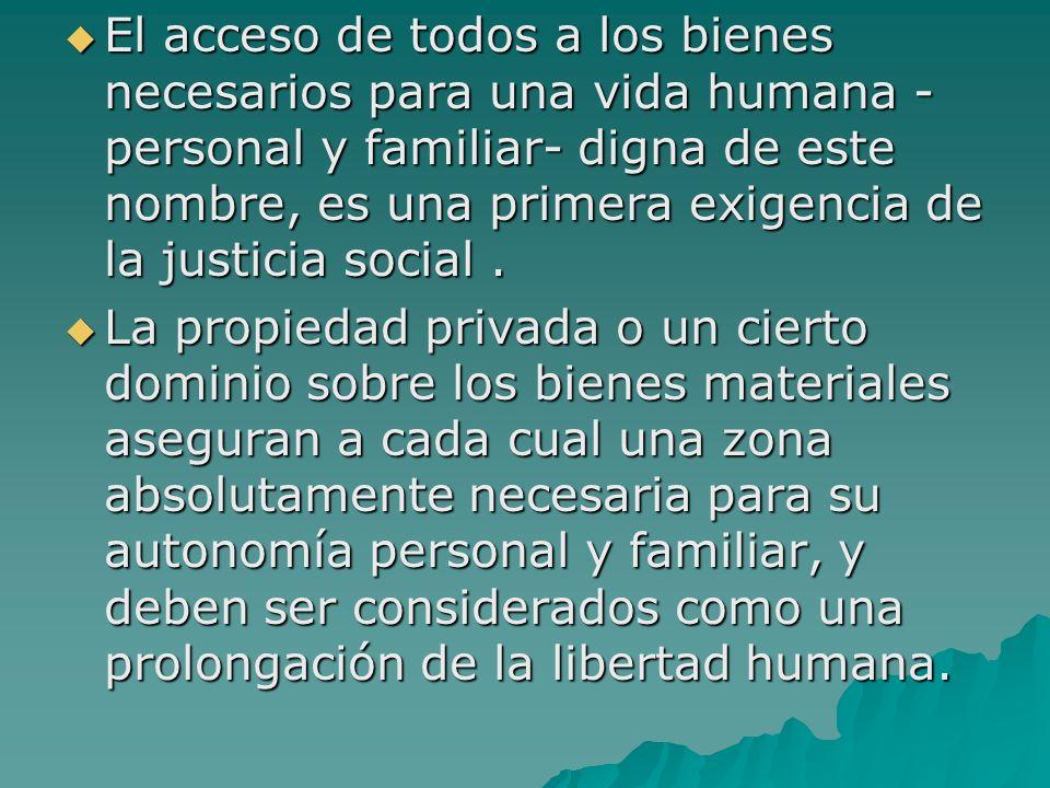 El acceso de todos a los bienes necesarios para una vida humana -personal y familiar- digna de este nombre, es una primera exigencia de la justicia social .