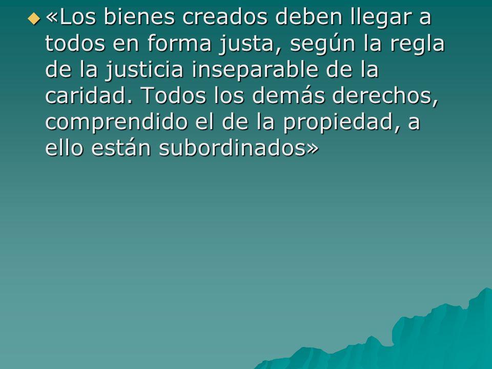 «Los bienes creados deben llegar a todos en forma justa, según la regla de la justicia inseparable de la caridad.