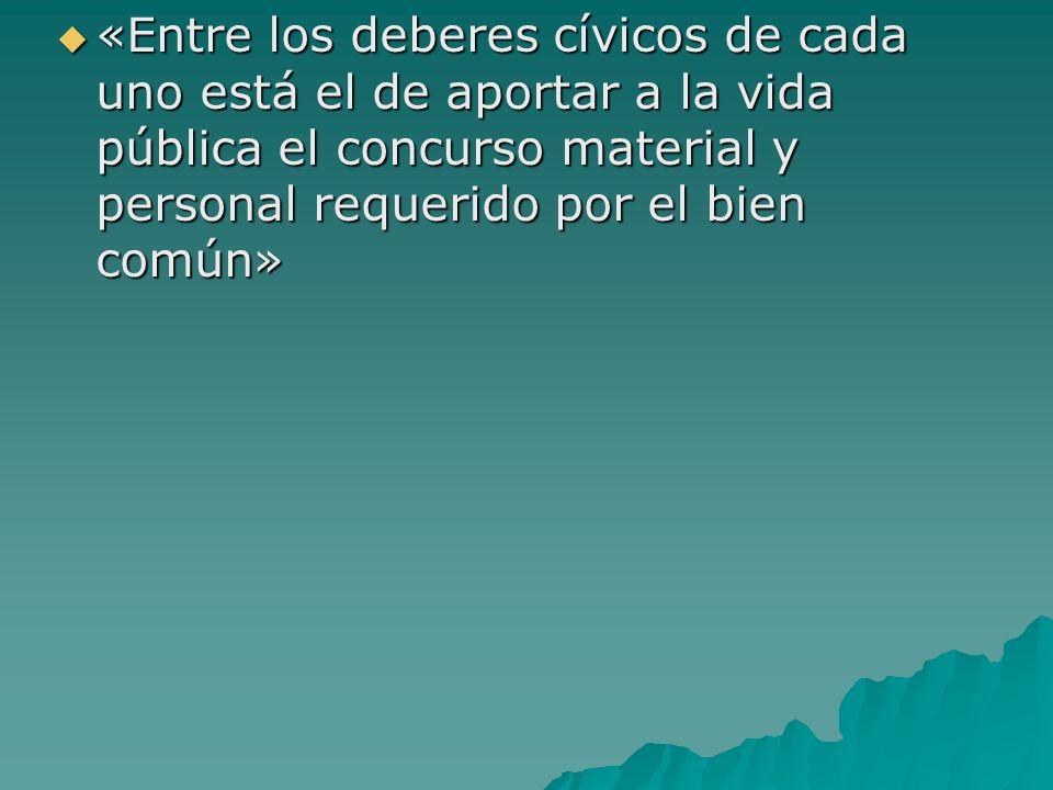 «Entre los deberes cívicos de cada uno está el de aportar a la vida pública el concurso material y personal requerido por el bien común»