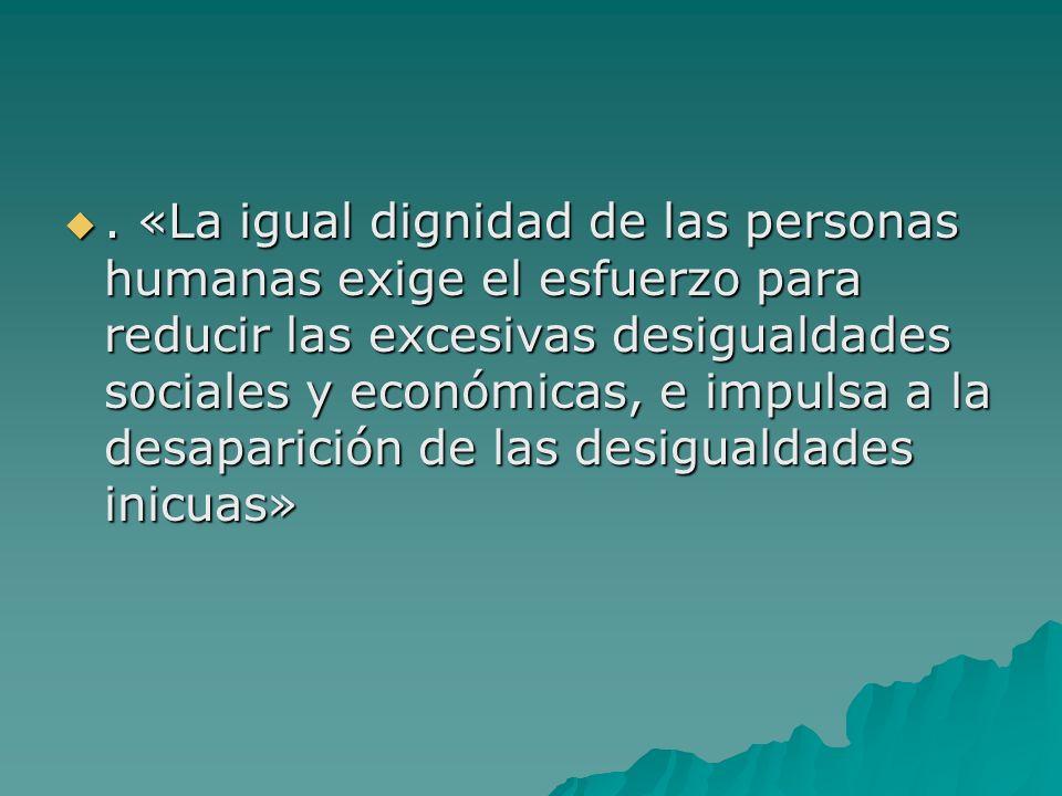 . «La igual dignidad de las personas humanas exige el esfuerzo para reducir las excesivas desigualdades sociales y económicas, e impulsa a la desaparición de las desigualdades inicuas»